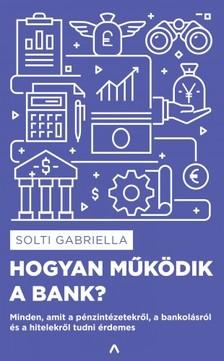 Solti Gabriella - Hogyan működik a bank? - Minden, amit a pénzintézetekről, a bankolásról és a hitelekről tudni érdemes [eKönyv: epub, mobi]