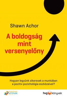 Shawn Achor - A boldogság mint versenyelőny - Hogyan legyünk sikeresek a munkában a pozitív pszichológia eszközeivel?