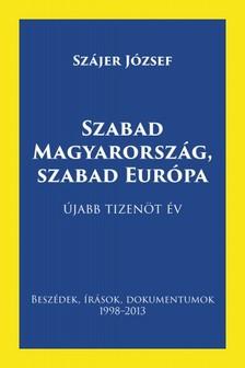 Szájer József - Szabad Magyarország, szabad Európa - Beszédek, írások, dokumentumok 1998-2013 [eKönyv: pdf, epub, mobi]