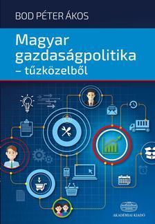 Bod Péter Ákos - Magyar gazdaságpolitika - tűzközelből