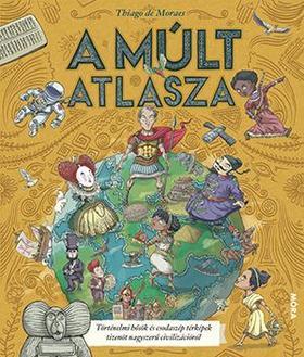 Thiago de Moraes - A múlt atlasza - Történelmi hősök és csodaszép térképek tizenöt nagyszerű civilizációról
