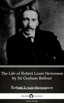 Delphi Classics Sir Graham Balfour, - The Life of Robert Louis Stevenson by Sir Graham Balfour (Illustrated) [eKönyv: epub, mobi]