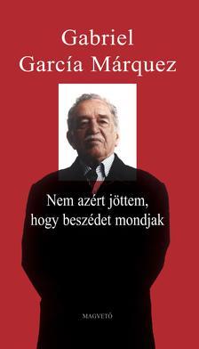 Gabriel García Márquez - Nem azért jöttem, hogy beszédet mondjak