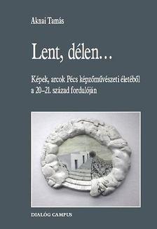 Aknai Tamás - Lent, délen... - Képek, arcok Pécs képzőművészeti életéből a 20-21. század fordulóján [antikvár]