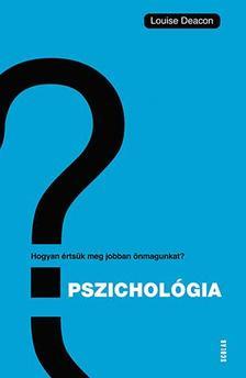 Louise Deacon - Pszichológia - Hogyan értsük meg önmagunkat és másokat?