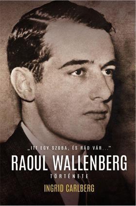 """Ingrid Carlberg - """"ITT EGY SZOBA, ÉS RÁD VÁR...."""" -  Raoul Wallenberg története"""