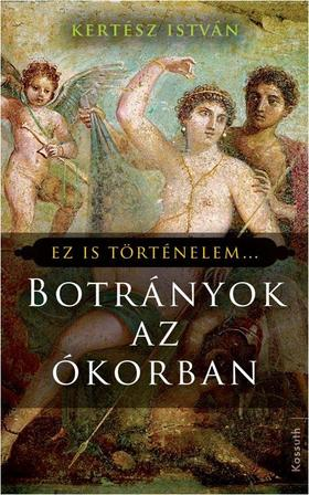 Kertész István - BOTRÁNYOK AZ ÓKORBAN - EZ IS TÖRTÉNELEM