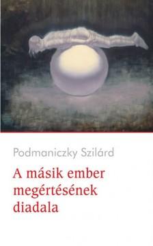 Podmaniczky Szilárd - A másik ember megértésének diadala [eKönyv: epub, mobi]
