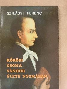 Szilágyi Ferenc - Kőrösi Csoma Sándor élete nyomában [antikvár]