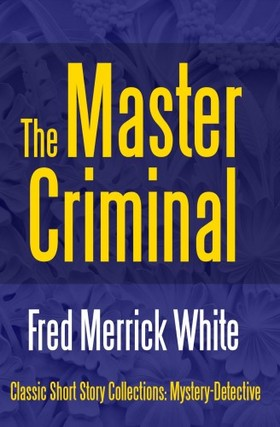 White Fred Merrick - The Master Criminal [eKönyv: epub, mobi]