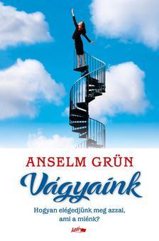Anselm Grün - Vágyaink - Hogyan elégedjünk meg azzal, ami a miénk?
