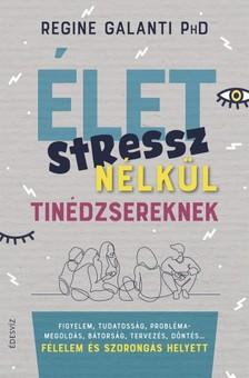 Galanti Regine - Élet stressz nélkül tinédzsereknek - Figyelem, tudatosság, problémamegoldás, bátorság, tervezés, döntés... félelem és szorongás helyett [eKönyv: epub, mobi]