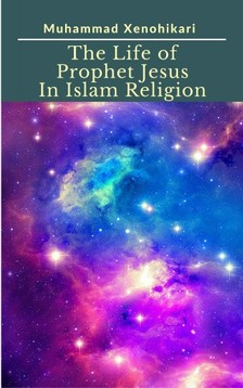 Xenohikari Muhammad - The Life of Prophet Jesus In Islam Religion [eKönyv: epub, mobi]