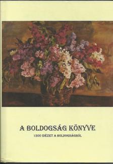 Nagy Géza - A BOLDOGSÁG KÖNYVE - 1200 IDÉZET A BOLDOGSÁGRÓL