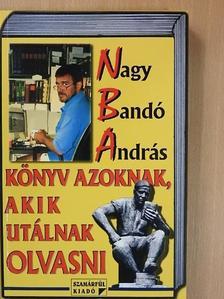 Nagy Bandó András - Könyv azoknak, akik utálnak olvasni [antikvár]