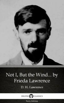 Delphi Classics Frieda Lawrence, - Not I, But the Wind... by Frieda Lawrence (Illustrated) [eKönyv: epub, mobi]