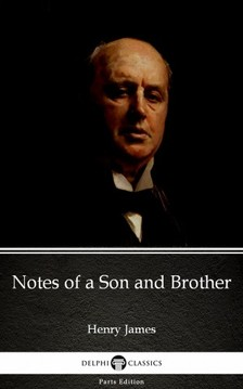 Delphi Classics Henry James, - Notes of a Son and Brother by Henry James (Illustrated) [eKönyv: epub, mobi]