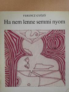 Ferencz Győző - Ha nem lenne semmi nyom (dedikált példány) [antikvár]