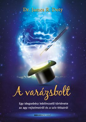 Dr. James R. Doty - A varázsbolt - Egy idegsebész lebilincselő története az agy rejtelmeiről és a szív titkairól