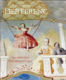 Jávor Anna - Lieb Ferenc - Egy rokokó festő Felső-Magyarországon