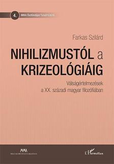 Farkas Szilárd - Nihilizmustól a krizeológiáig - Válságértelmezések a XX. századi magyar filozófiában