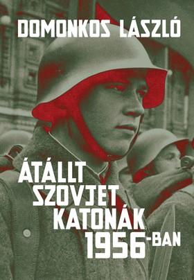 Domonkos László - Átállt szovjet katonák 1956-ban Tények és legendák