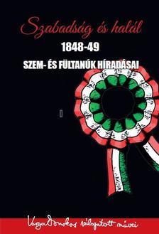 Varga Domokos - Szabadság és halál 1848-49 - Szem- és fültanúk híradásai