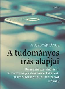 Gyurgyák János - A tudományos írás alapjai - Útmutató szemináriumi és tudományos diákköri értekezést, szakdolgozatot és disszertációt íróknak
