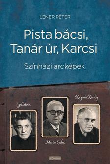 Léner Péter - Pista bácsi, Tanár úr, Karcsi. Színházi arcképek: Egri István, Marton Endre, Kazimir Károly