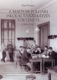 Fizel Natasa - A magyar polgári iskolai tanárképzés története (1868-1947)