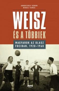 Andreides Gábor - Dénes Tamás - Weisz és a többiek - Magyarok az olasz fociban, 1920-1960 [eKönyv: epub, mobi]