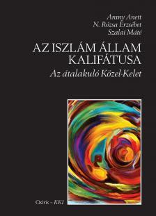 Arany Anett - N. Rózsa Erzsébet - Szalai Máté - Az Iszlám Állam Kalifátusa