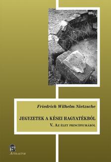 Friedrich Nietzsche - JEGYZETEK A KÉSEI HAGYATÉKBÓL V. Az élet princípiumáról