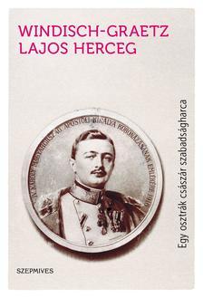 Windisch-Graetz Lajos herceg - Egy osztrák császár szabadságharca - Így kezdődött Magyarország kálváriája