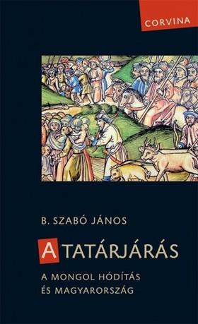 B. Szabó János - A tatárjárás - A mongol hódítás és Magyarország [eKönyv: epub, mobi]