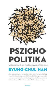 Byung-Chul Han - Pszichopolitika - A neoliberalizmus és az új hatalomtechnikák