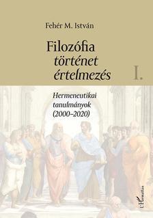 Fehér M. István - Filozófia, történet, értelmezés. Hermeneutikai tanulmányok (2000-2020) I. kötet