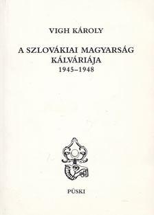 Vigh Károly - A szlovákiai magyarság kálváriája 1945-1948 [antikvár]