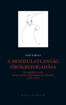 BARI KÁROLY - A mozdulatlanság örökbefogadása - összegyűjtött versek, prózai írások és képzőművészeti alkotások 1966-2018