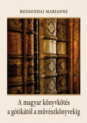 ROZSONDAI MARIANNE - A magyar könyvkötés a gótikától a művészkönyvekig