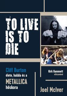 Joel McIver - TO LIVE IS TO DIE - Cliff Burton élete, halála és a Metallica hőskora