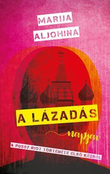 Marija Aljohina - A lázadás napjai. A Pussy Riot története első kézből