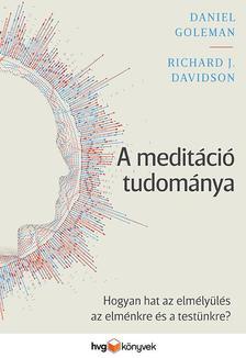 Daniel Goleman - Richard J. Davidson - A meditáció tudománya-Hogyan hat az elmélyülés az elménkre és a testünkre?
