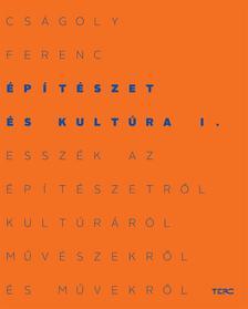 Cságoly Ferenc - Építészet és kultúra I. Esszék az építészetről, kultúráról, művészekről és művekről