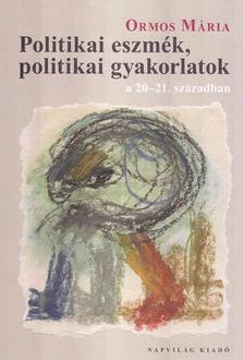 Ormos Mária - Politikai eszmék, politikai gyakorlatok a 20-21. században [antikvár]