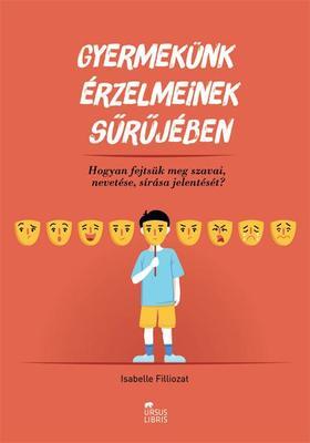 Isabelle Filliozat - Gyermekünk érzelmeinek sűrűjében   Hogyan fejtsük meg szavai, nevetése, sírása jelentését?