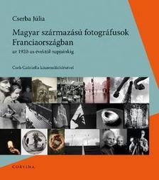 Cserba Júlia - Magyar származású fotográfusok Franciaországban az 1920-as évektől napjainkig
