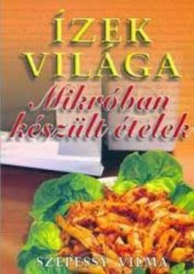 Szepessy Vilma - MIKRÓBAN KÉSZÜLT ÉTELEK - ÍZEK VILÁGA -