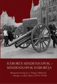 szerk.: Kaba Eszter - Háborús mindennapok - mindennapok háborúja. Magyarország és a Nagy Háború - ahogy a sajtó látta (1914-1918)