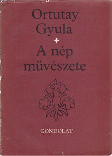 Ortutay Gyula - A nép művészete [antikvár]